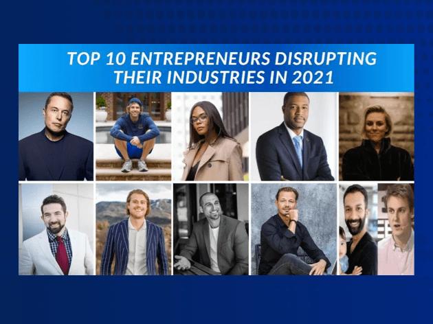 Top 10 Entrepreneurs Disrupting Their Industries in 2021